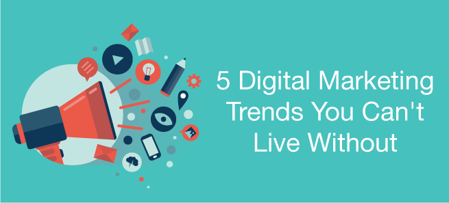 5 Digital Marketing Trends You Can't Live Without