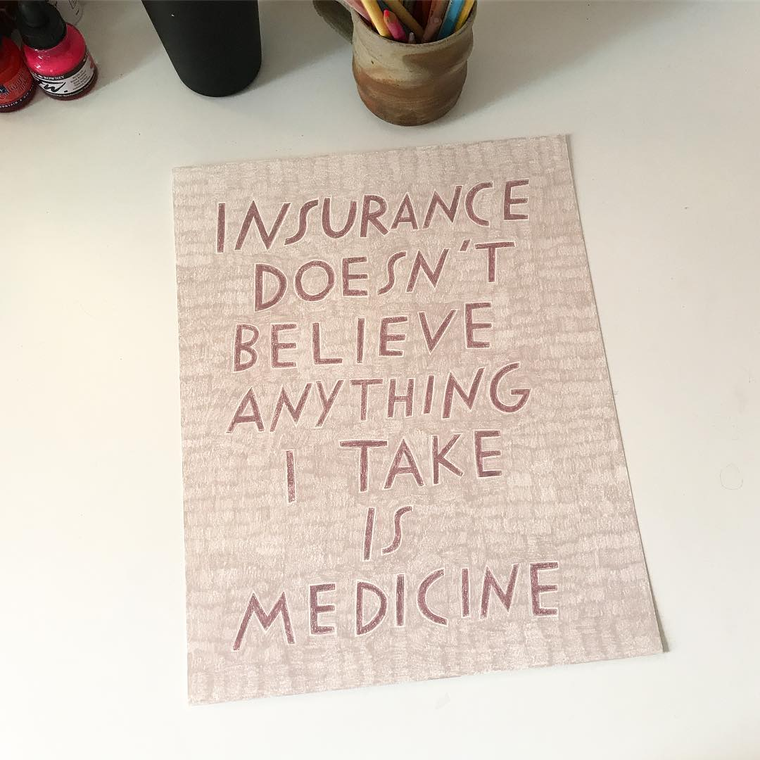 Hand lettering by Shannon Finnegan, reading Insurance Doesn't Believe Anything I Take is Medicine.